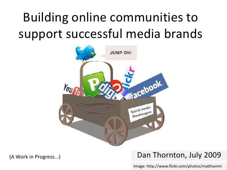 Building online communities to support successful media brands<br />Dan Thornton, July 2009<br />(A Work in Progress...)<b...