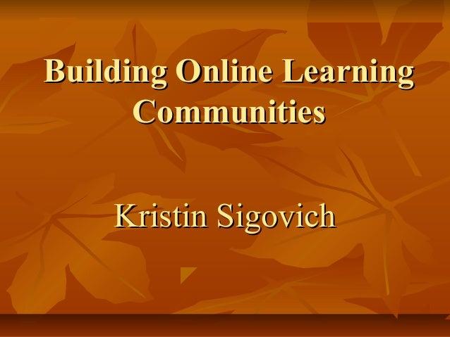 Building Online LearningBuilding Online Learning CommunitiesCommunities Kristin SigovichKristin Sigovich