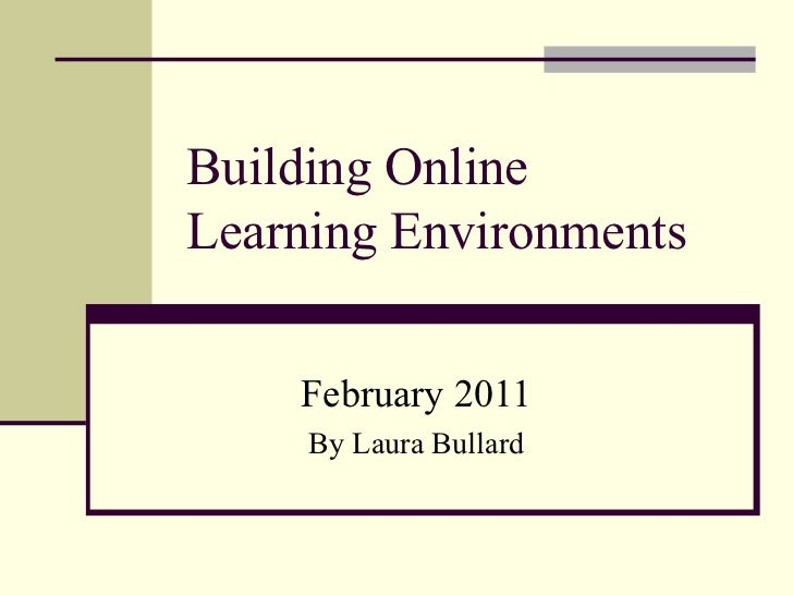 Building Online  Learning Environments February 2011 By Laura Bullard