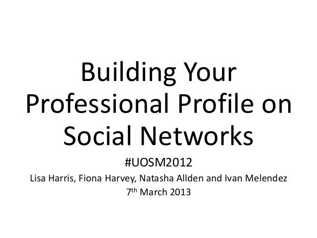Building YourProfessional Profile on   Social Networks                     #UOSM2012Lisa Harris, Fiona Harvey, Natasha All...