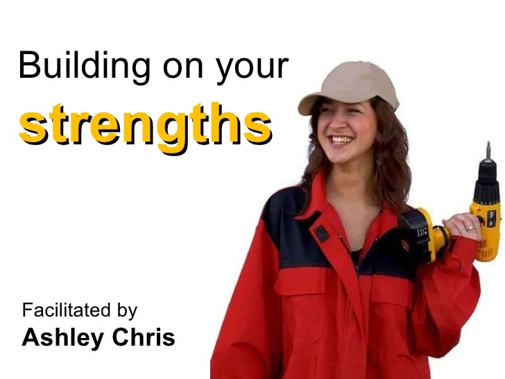 Building on your  strengths Facilitated by  Ashley Chris