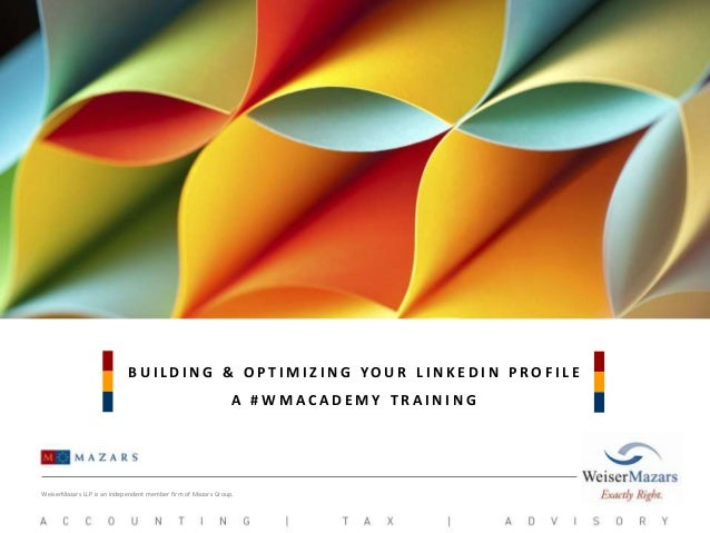 BUILDING & OPTIMIZING YOUR LINKEDIN PROFILE A #WMACADEMY TRAINING  WeiserMazars LLP is an independent member firm of Mazar...
