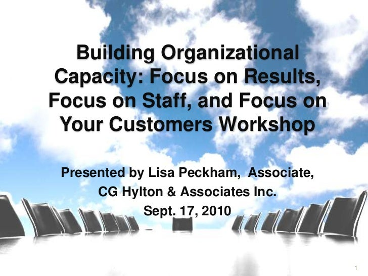 Building Organizational Capacity: Focus on Results,Focus on Staff, and Focus on Your Customers Workshop Presented by Lisa ...