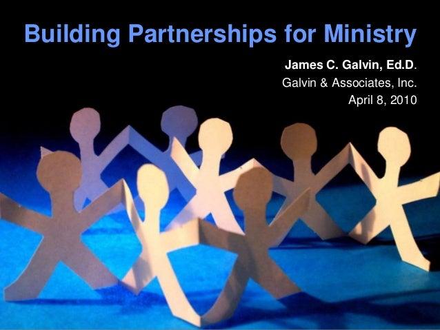 Building Partnerships for Ministry James C. Galvin, Ed.D. Galvin & Associates, Inc. April 8, 2010