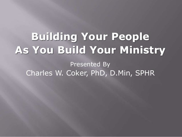 Building Your PeopleAs You Build Your Ministry            Presented By Charles W. Coker, PhD, D.Min, SPHR