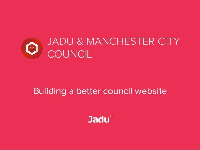 JADU & MANCHESTER CITY COUNCIL Building a better council website