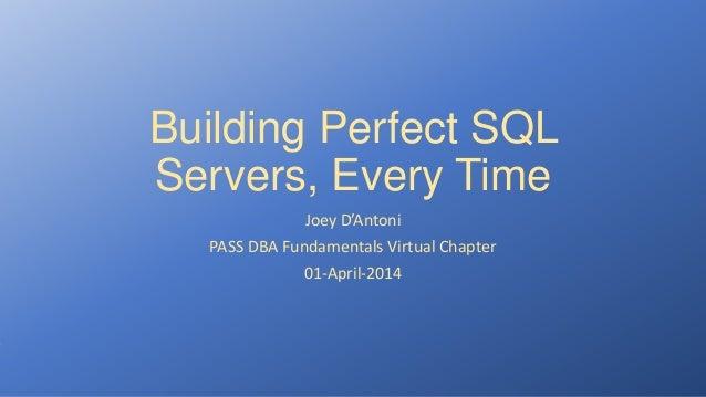 Building Perfect SQL Servers, Every Time Joey D'Antoni PASS DBA Fundamentals Virtual Chapter 01-April-2014