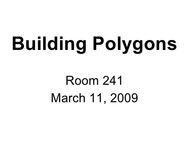 Building Polygons Room 241 March 11, 2009