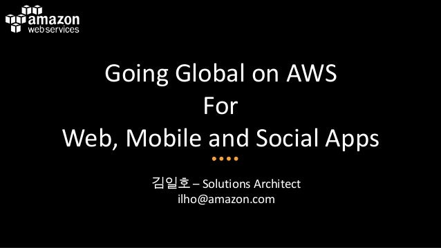 Going Global on AWS For Web, Mobile and Social Apps 김일호 – Solutions Architect ilho@amazon.com