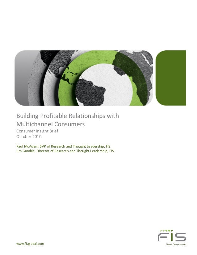 www.fisglobal.com Building Profitable Relationships with Multichannel Consumers Consumer Insight Brief October 2010 Paul M...