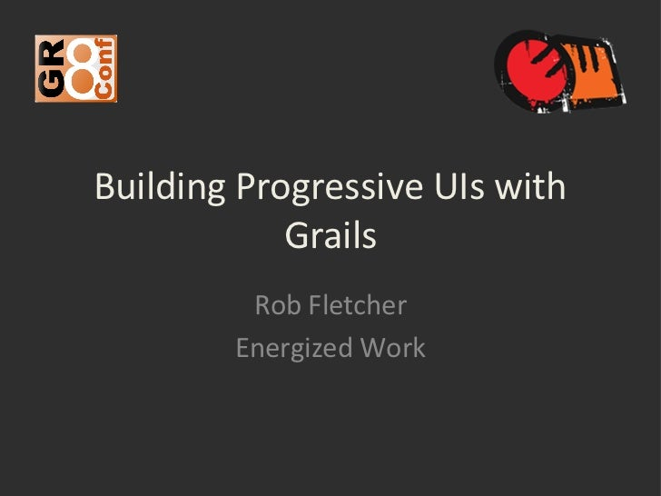 Building Progressive UIs with            Grails         Rob Fletcher        Energized Work