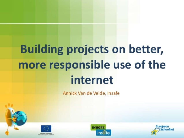 Building projects on better,more responsible use of the          internet        Annick Van de Velde, Insafe