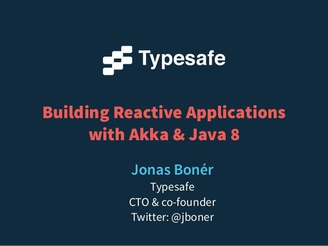 Building Reactive Applications with Akka & Java 8 Jonas Bonér Typesafe CTO & co-founder Twitter: @jboner