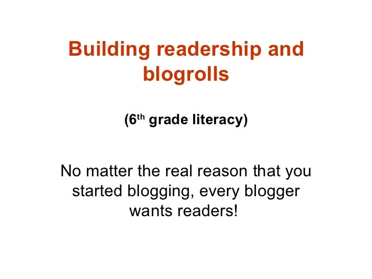 Building readership and blogrolls (6 th  grade literacy) No matter the real reason that you started blogging, every blogge...
