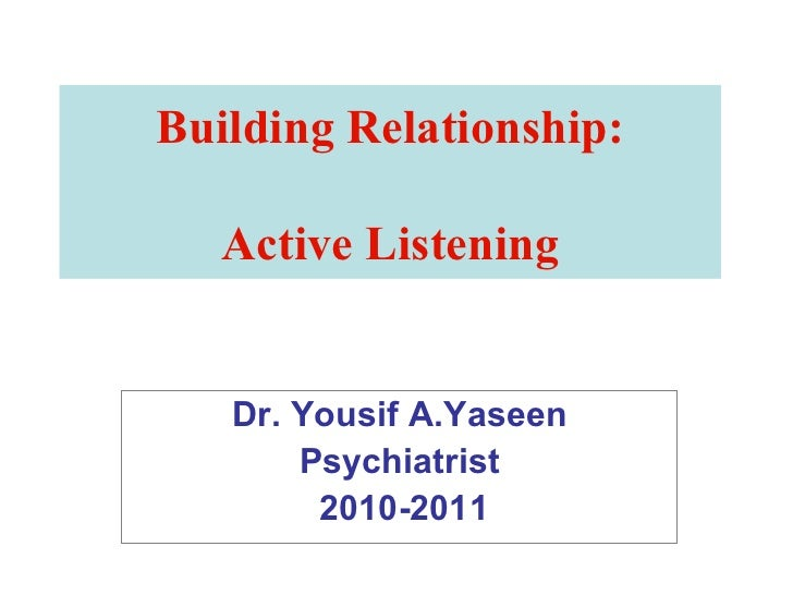 Building Relationship: Active Listening Dr. Yousif A.Yaseen Psychiatrist 2010-2011