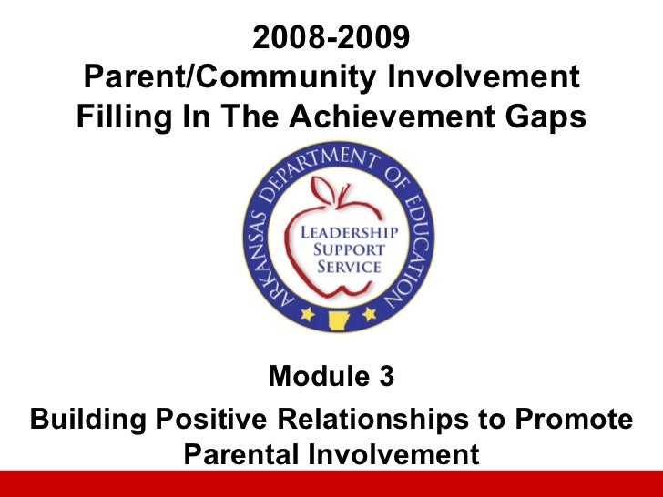 2008-2009   Parent/Community Involvement   Filling In The Achievement Gaps                 Module 3Building Positive Relat...