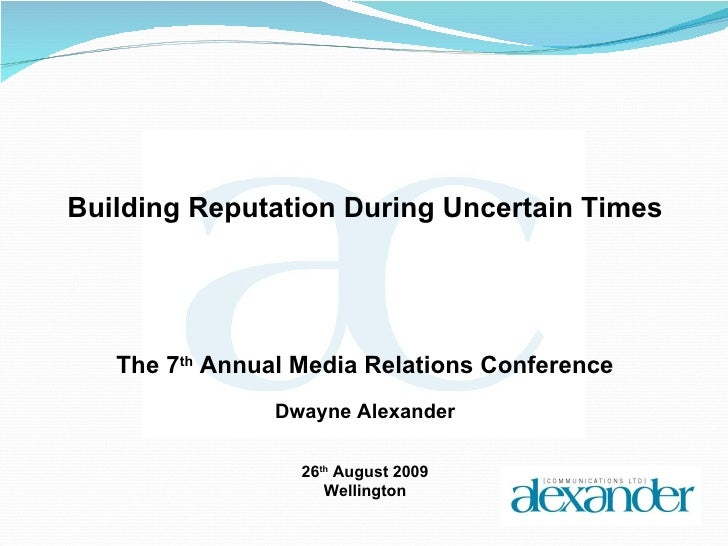 Building Reputation During Uncertain Times The 7 th  Annual Media Relations Conference Dwayne Alexander 26 th  August 2009...