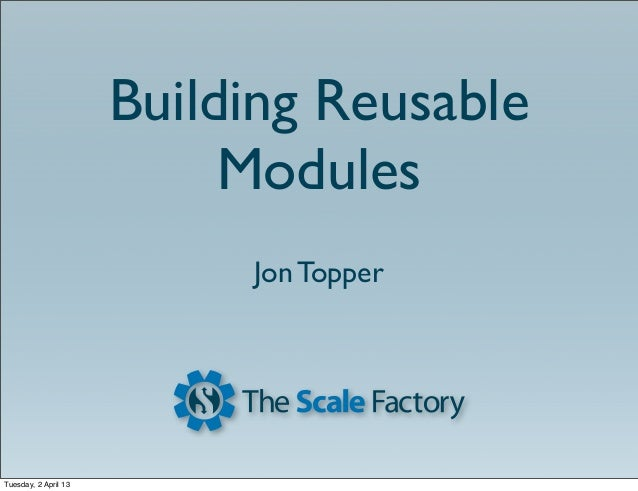Building Reusable                           Modules                           Jon TopperTuesday, 2 April 13