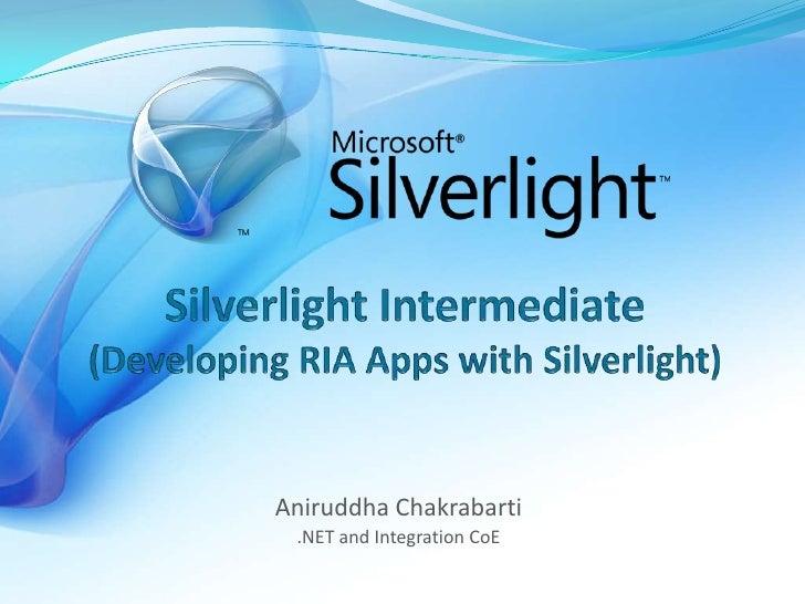 Silverlight Intermediate(Developing RIA Apps with Silverlight)<br />Aniruddha Chakrabarti<br />.NET and Integration CoE<br />