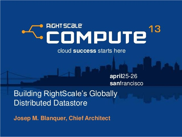 april25-26sanfranciscocloud success starts hereBuilding RightScale's GloballyDistributed DatastoreJosep M. Blanquer, Chief...
