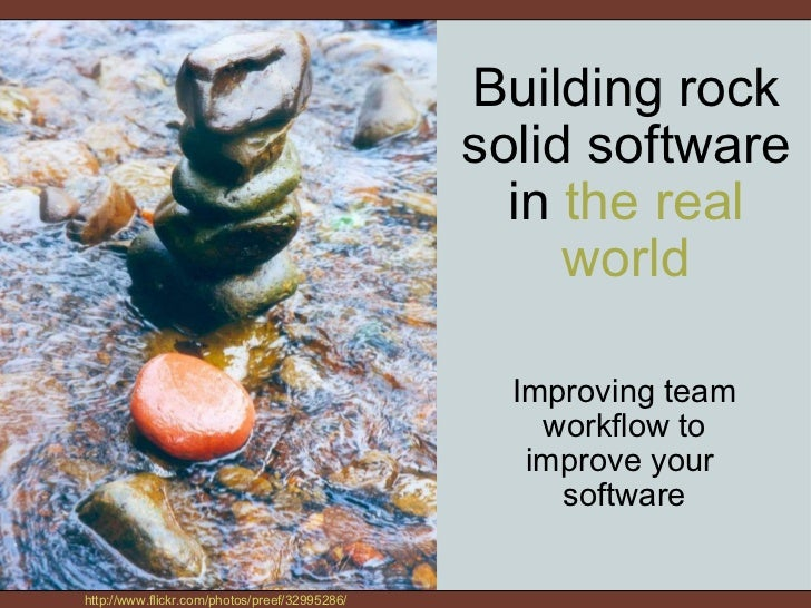 Building rock solid software in  the real world Improving team workflow to improve your software http://www.flickr.com/ph...