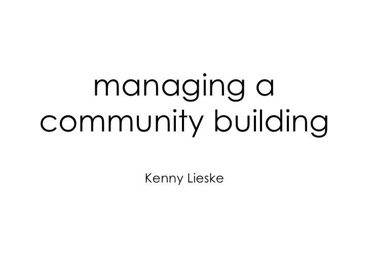 managing a community building <ul><li>Kenny Lieske </li></ul>