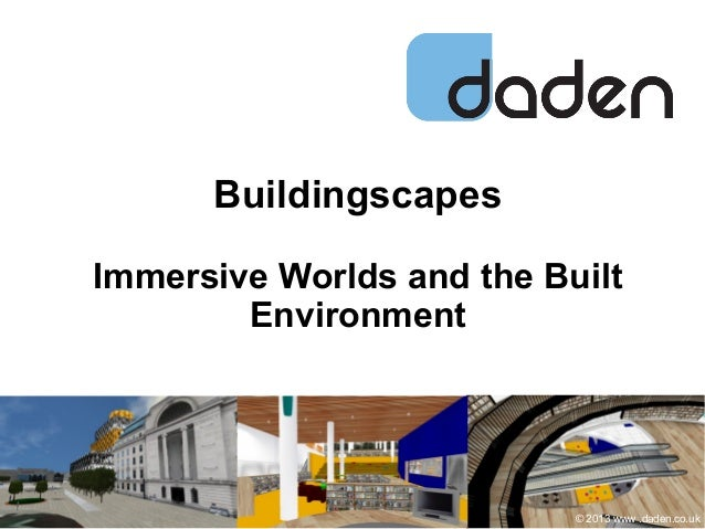 Buildingscapes Immersive Worlds and the Built Environment © 2013 www .daden.co.uk
