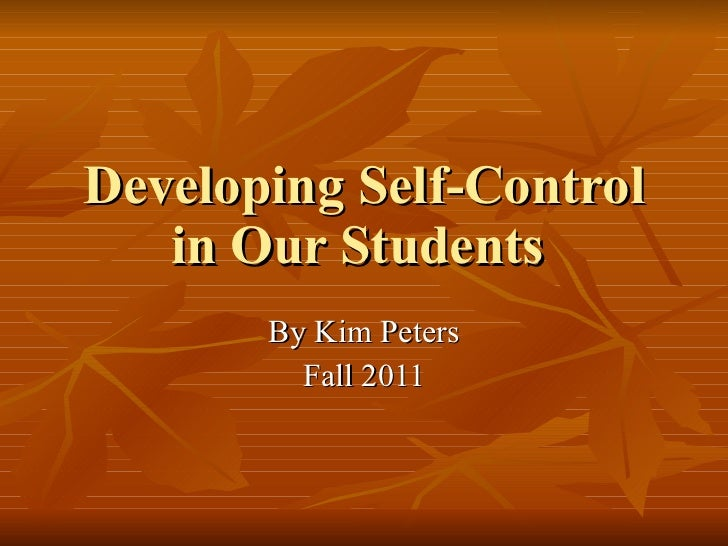 Developing Self-Control in Our Students  By Kim Peters Fall 2011