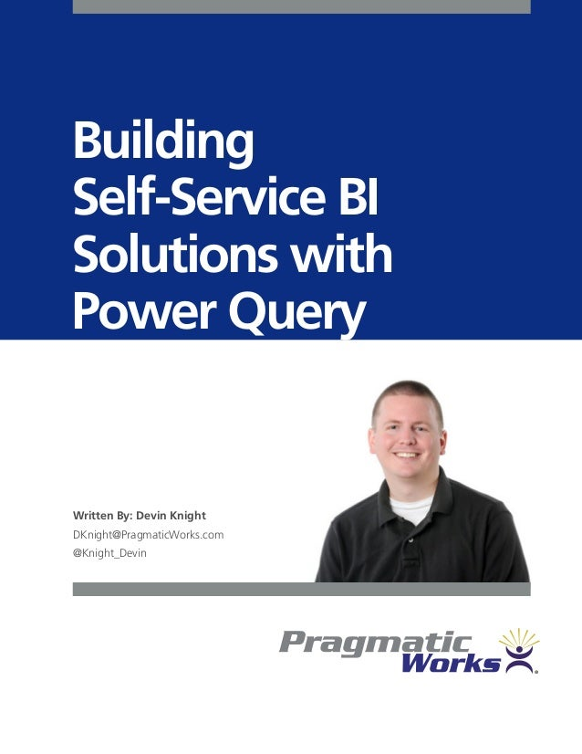 Building Self-Service BI Solutions with Power Query Written By: Devin Knight DKnight@PragmaticWorks.com @Knight_Devin