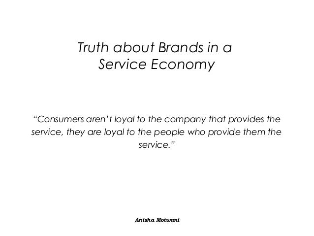"""Truth about Brands in a Service Economy  """"Consumers aren't loyal to the company that provides the service, they are loyal ..."""