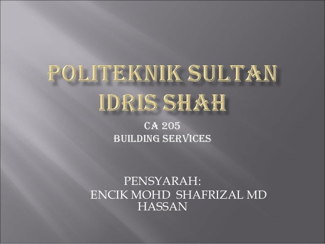 CA 205 BUILDING SERVICES PENSYARAH: ENCIK MOHD SHAFRIZAL MD HASSAN