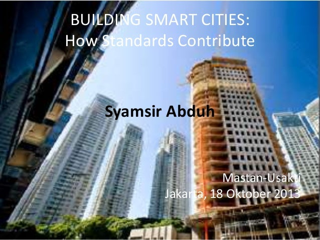 BUILDING SMART CITIES: How Standards Contribute Syamsir Abduh Mastan-Usakti Jakarta, 18 Oktober 2013