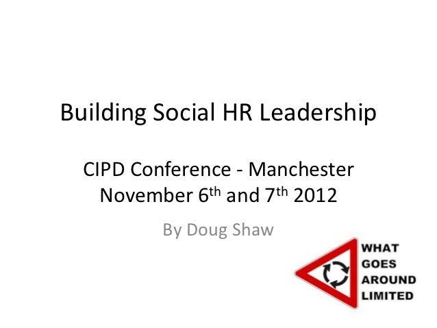 Building Social HR Leadership  CIPD Conference - Manchester    November 6th and 7th 2012          By Doug Shaw