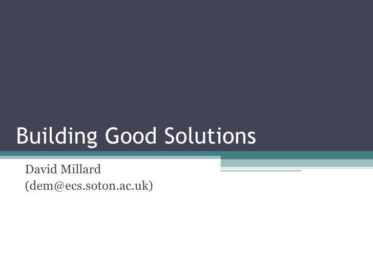 Building Good Solutions David Millard (dem@ecs.soton.ac.uk)