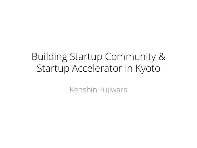 Building Startup Community & Startup Accelerator in Kyoto Kenshin Fujiwara
