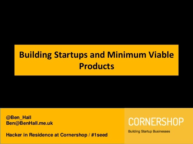 @Ben_HallBen@BenHall.me.ukHacker in Residence at Cornershop / #1seedBuilding Startups and Minimum ViableProducts