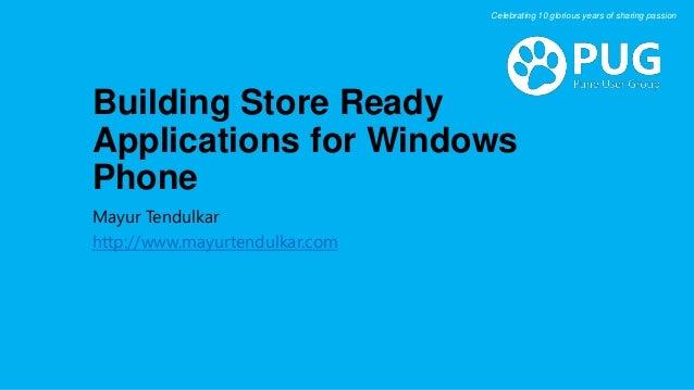 Building Store Ready Applications for Windows Phone Mayur Tendulkar http://www.mayurtendulkar.com Celebrating 10 glorious ...