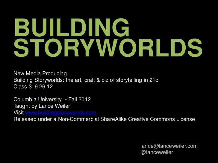 BUILDINGSTORYWORLDSNew Media ProducingBuilding Storyworlds: the art, craft & biz of storytelling in 21cClass 3 9.26.12Colu...