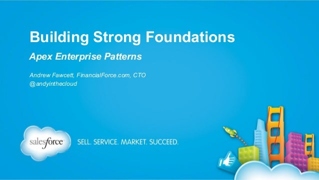 Building Strong Foundations Apex Enterprise Patterns Andrew Fawcett, FinancialForce.com, CTO @andyinthecloud