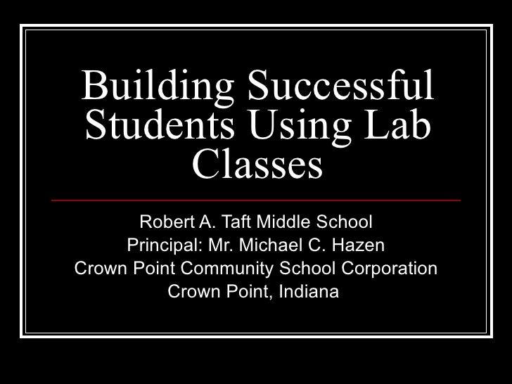 Building Successful Students Using Lab Classes Robert A. Taft Middle School Principal: Mr. Michael C. Hazen Crown Point Co...