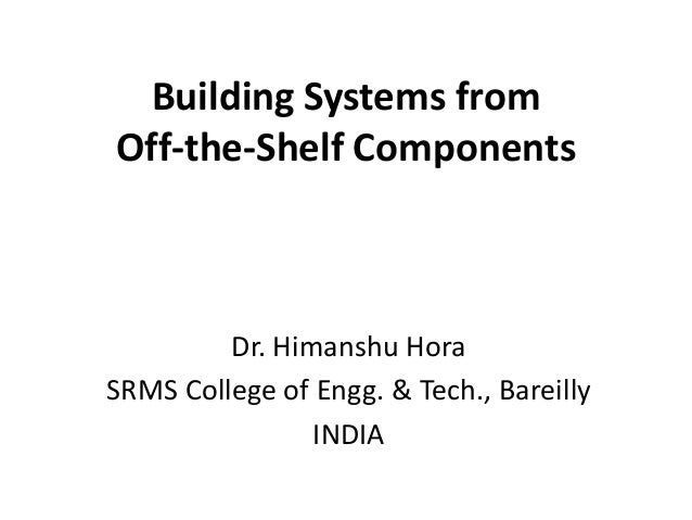 Building Systems from Off-the-Shelf Components Dr. Himanshu Hora SRMS College of Engg. & Tech., Bareilly INDIA