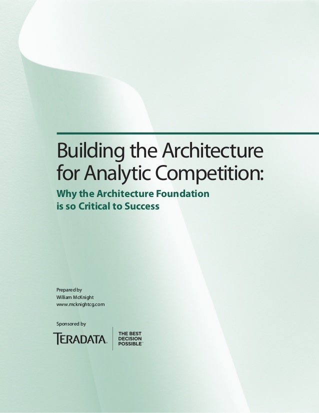 Building the Architecture for Analytic Competition: Why the Architecture Foundation is so Critical to Success Prepared by ...