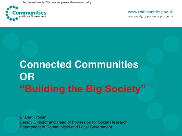 "Connected Communities or ""Building the Big Society"" presentation by Dr Bert Provan, Deputy Director and Head of Profession for Social Research, Department of Communities and Local Government"