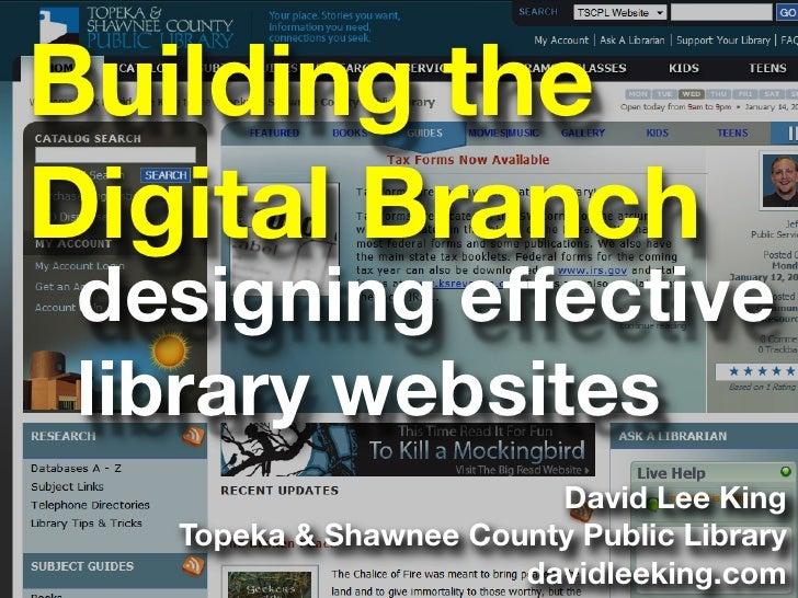 Building the Digital Branch  designing effective  library websites                          David Lee King    Topeka & Sha...