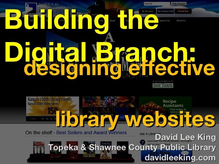 Building theDigital Branch: designing effective     library websites                          David Lee King    Topeka & S...