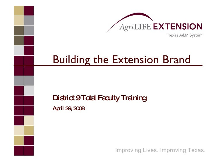 Building the Extension Brand District 9 Total Faculty Training April 29, 2008 Improving Lives. Improving Texas.