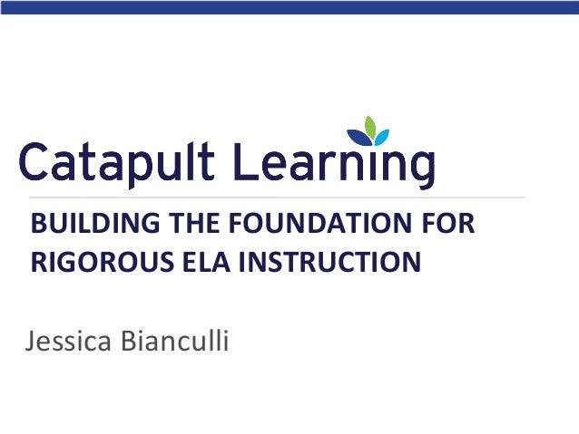 Jessica Bianculli BUILDING THE FOUNDATION FOR RIGOROUS ELA INSTRUCTION