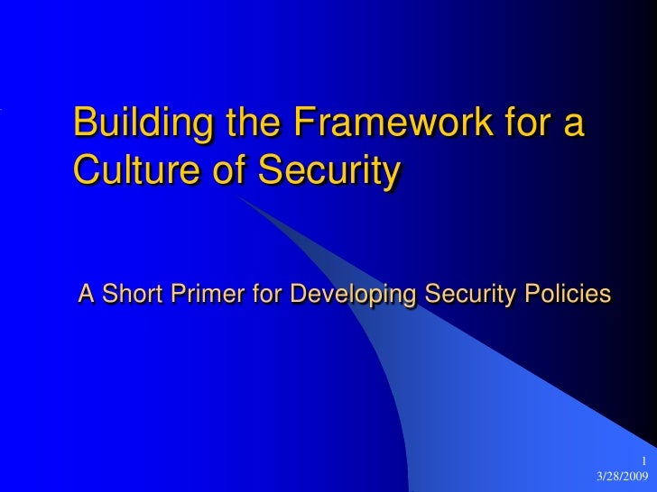 Building the Framework for a Culture of Security  A Short Primer for Developing Security Policies                         ...