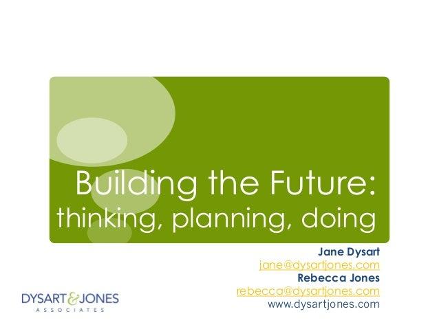 Building the Future: thinking, planning, doing Jane Dysart jane@dysartjones.com Rebecca Jones rebecca@dysartjones.com www....