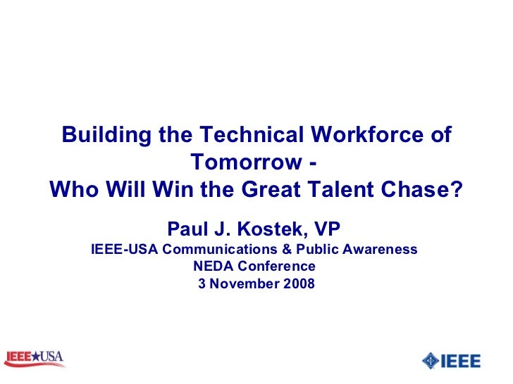 Building the Technical Workforce of Tomorrow -  Who Will Win the Great Talent Chase? Paul J. Kostek, VP  IEEE-USA Communic...